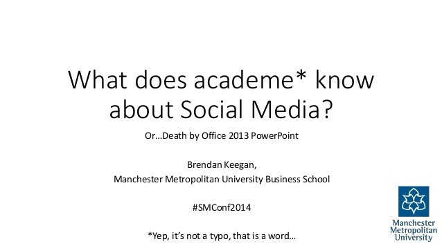 What does academe* know  about Social Media?  Or…Death by Office 2013 PowerPoint  Brendan Keegan,  Manchester Metropolitan...