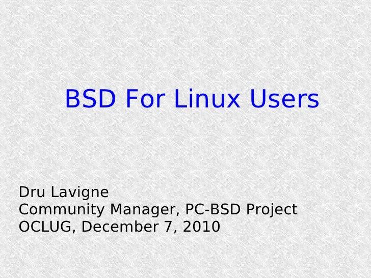 BSD For Linux UsersDru LavigneCommunity Manager, PC-BSD ProjectOCLUG, December 7, 2010