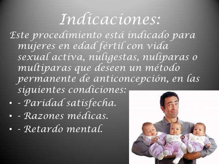 Indicaciones:<br />Este procedimiento está indicado para mujeres en edad fértil con vida sexual activa, nuligestas, nulípa...