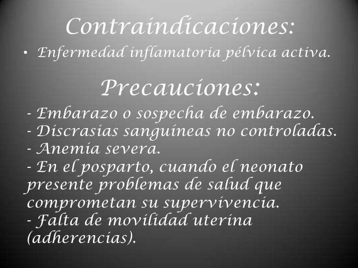 Contraindicaciones:<br />Enfermedad inflamatoria pélvica activa.<br />Precauciones:<br />- Embarazo o sospecha de embarazo...