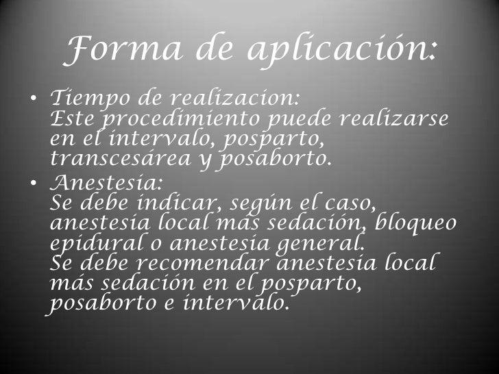 Forma de aplicación:<br />Tiempo de realizacion:Este procedimiento puede realizarse en el intervalo, posparto, transcesáre...