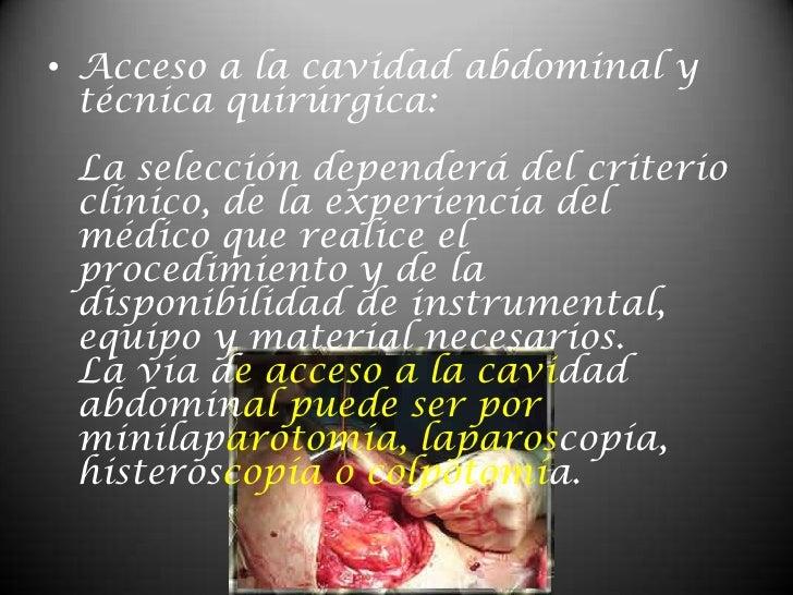 Acceso a la cavidad abdominal y técnica quirúrgica:La selección dependerá del criterio clínico, de la experiencia del médi...