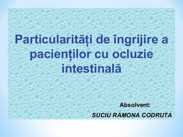 Particularităţi de îngrijire a  pacienţilor cu ocluzie        intestinală                     Absolvent:               SUC...