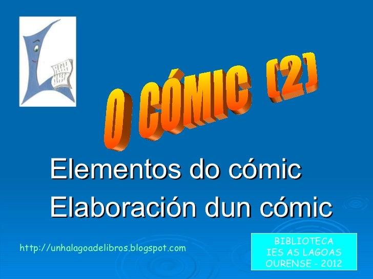 Elementos do cómic Elaboración dun cómic O  CÓMIC  (2)  BIBLIOTECA IES AS LAGOAS OURENSE - 2012 http://unhalagoadelibros.b...