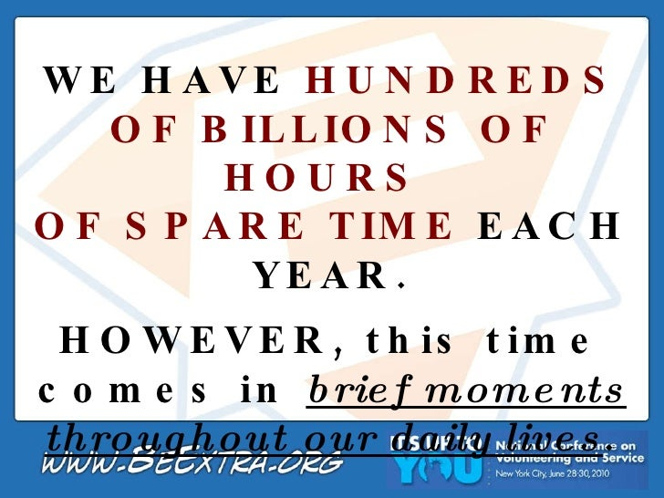 WE HAVE  HUNDREDS OF BILLIONS OF HOURS  OF SPARE TIME  EACH YEAR. HOWEVER, this time comes in  brief moments throughout ou...