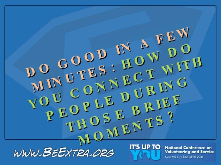 DO GOOD IN A FEW MINUTES:  HOW DO YOU CONNECT WITH PEOPLE DURING  THOSE BRIEF MOMENTS?