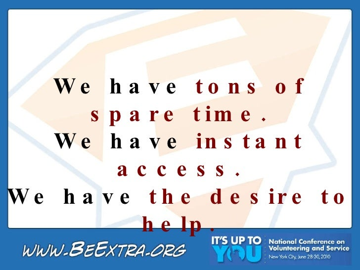 We have  tons of spare time. We have  instant access. We have  the desire to help.