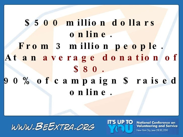 $500 million dollars online. From 3 million people. At an  average donation of $80.  90% of campaign $ raised online.