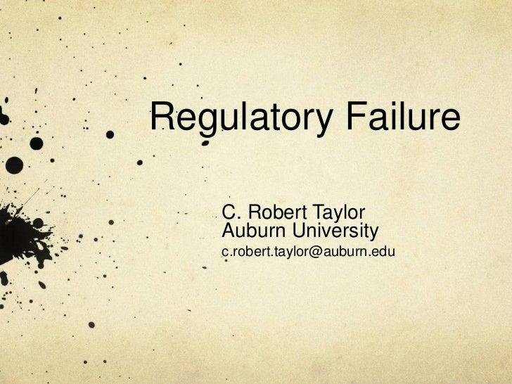Regulatory Failure    C. Robert Taylor    Auburn University    c.robert.taylor@auburn.edu