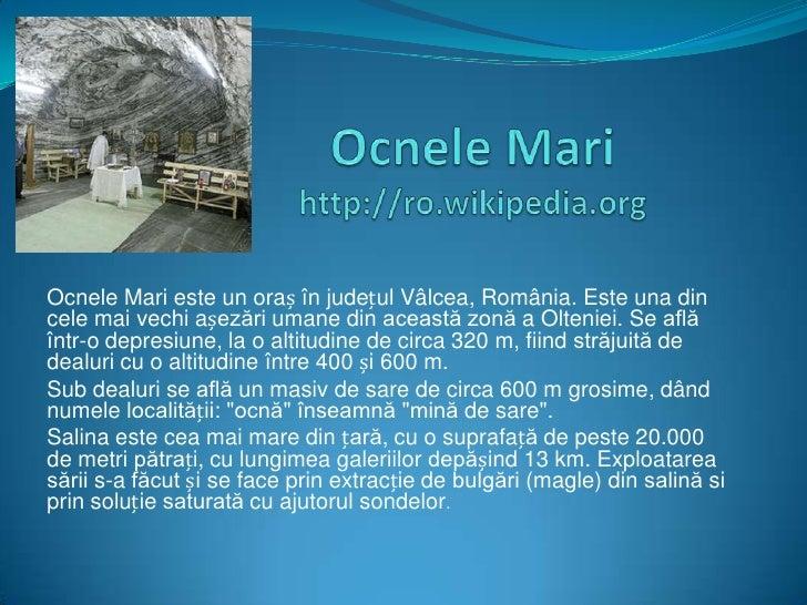 Ocnele Mari este un oraș în județul Vâlcea, România. Este una dincele mai vechi așezări umane din această zonă a Olteniei....