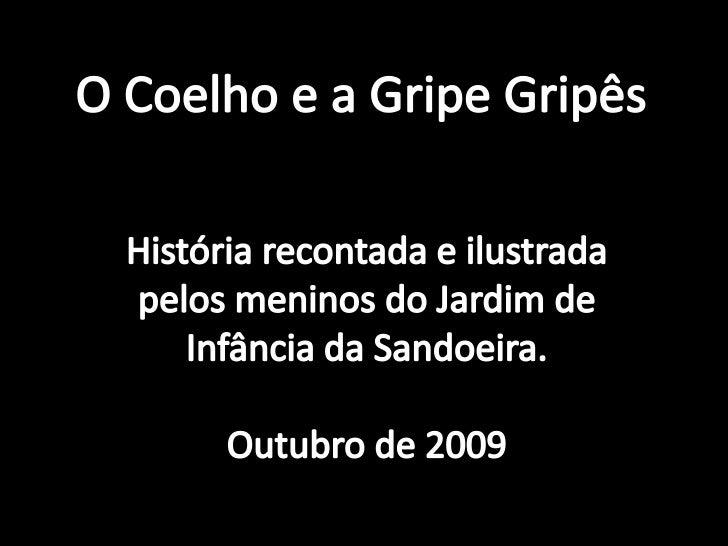 O Coelho e a Gripe Gripês<br />História recontada e ilustrada pelos meninos do Jardim de Infância da Sandoeira.<br />Outub...