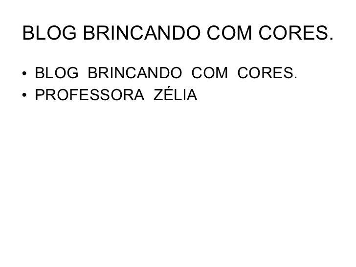 BLOG BRINCANDO COM CORES. <ul><li>BLOG  BRINCANDO  COM  CORES. </li></ul><ul><li>PROFESSORA  ZÉLIA </li></ul>