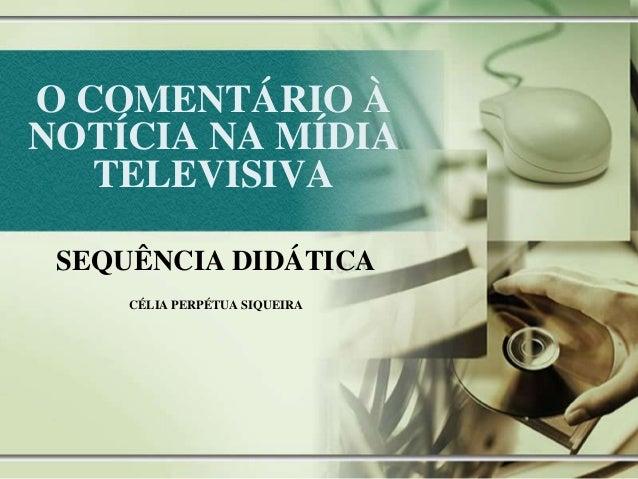 O COMENTÁRIO À NOTÍCIA NA MÍDIA TELEVISIVA SEQUÊNCIA DIDÁTICA CÉLIA PERPÉTUA SIQUEIRA