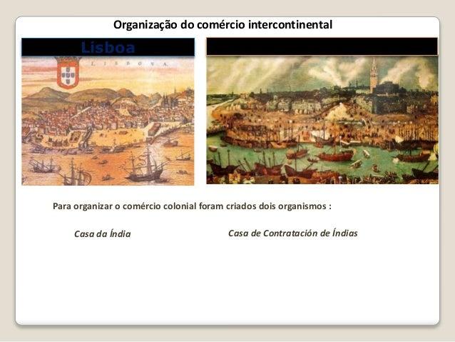 Para organizar o comércio colonial foram criados dois organismos : Casa da Índia Casa de Contratación de Índias Lisboa Sev...