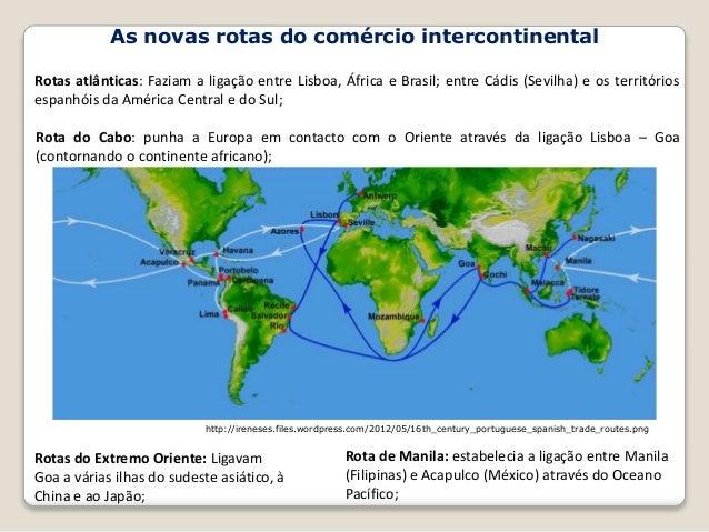As novas rotas do comércio intercontinental Rotas atlânticas: Faziam a ligação entre Lisboa, África e Brasil; entre Cádis ...