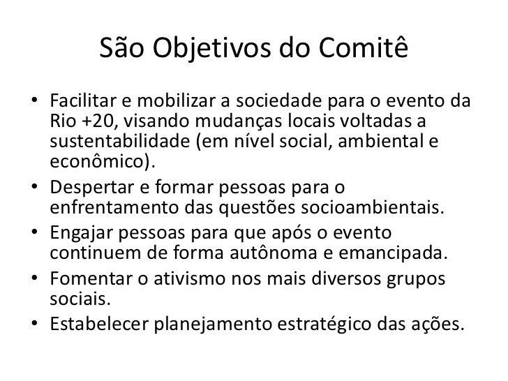 São Objetivos do Comitê• Facilitar e mobilizar a sociedade para o evento da  Rio +20, visando mudanças locais voltadas a  ...