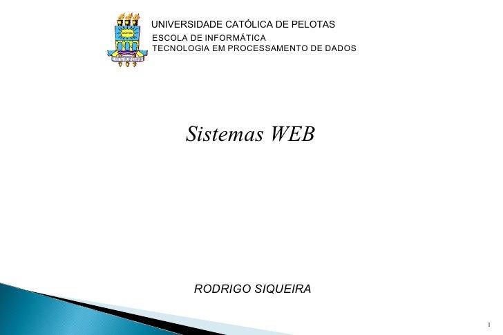 Sistemas WEB   RODRIGO SIQUEIRA UNIVERSIDADE CATÓLICA DE PELOTAS ESCOLA DE INFORMÁTICA TECNOLOGIA EM PROCESSAMENTO DE DA...