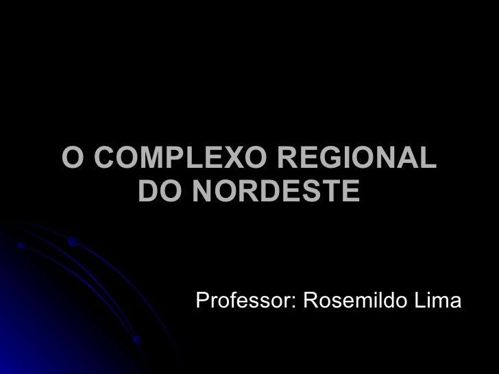 O COMPLEXO REGIONAL DO NORDESTE Professor: Rosemildo Lima