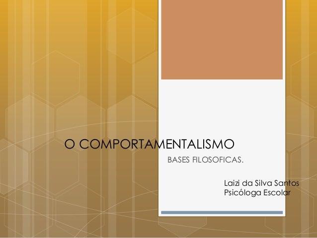 O COMPORTAMENTALISMO BASES FILOSOFICAS. Laizi da Silva Santos Psicóloga Escolar