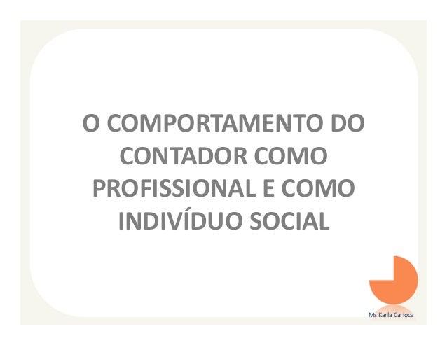 O COMPORTAMENTO DO   CONTADOR COMO PROFISSIONAL E COMO   INDIVÍDUO SOCIAL                       Ms Karla Carioca