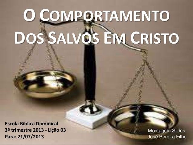 O COMPORTAMENTO DOS SALVOS EM CRISTO Escola Bíblica Dominical 3º trimestre 2013 - Lição 03 Para: 21/07/2013 Montagem Slide...