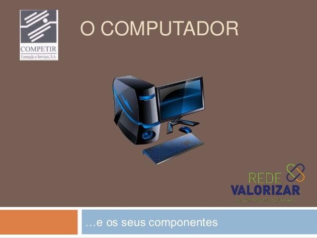 O COMPUTADOR …e os seus componentes