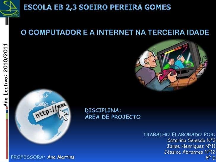 Escola EB 2,3 Soeiro Pereira Gomes<br />O Computador e a Internet na terceira idade<br />Ano Lectivo: 2010/2011<br />Disci...
