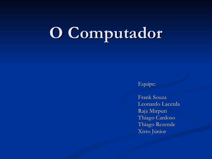 O Computador Equipe: Frank Souza Leonardo Lacerda Raja Mirpuri Thiago Cardoso Thiago Rezende Xisto Júnior