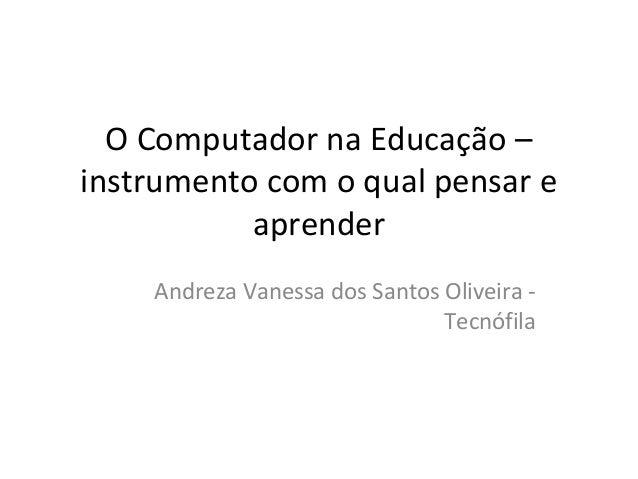 O Computador na Educação – instrumento com o qual pensar e aprender Andreza Vanessa dos Santos Oliveira - Tecnófila