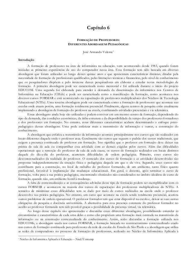 Capítulo 6 FORMAÇÃO DE PROFESSORES: DIFERENTES ABORDAGENS PEDAGÓGICAS José Armando Valente* Introdução A formação de profe...