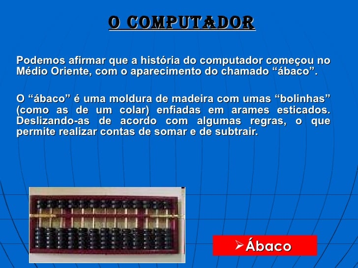 """O COMPUTADOR Podemos afirmar que a história do computador começou no Médio Oriente, com o aparecimento do chamado """"ábaco""""...."""