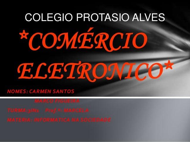 NOMES: CARMEN SANTOS MARCO FIGUEIRA TURMA:3IN1 Prof.ª: MARCELA MATERIA: INFORMATICA NA SOCIEDADE *COMÉRCIO ELETRONICO* COL...