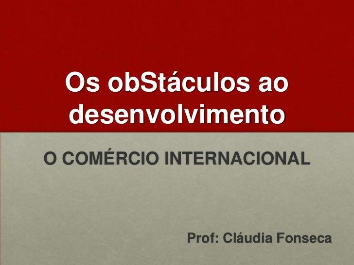 OsobStáculosaodesenvolvimento<br />O COMÉRCIO INTERNACIONAL<br />Prof: Cláudia Fonseca<br />