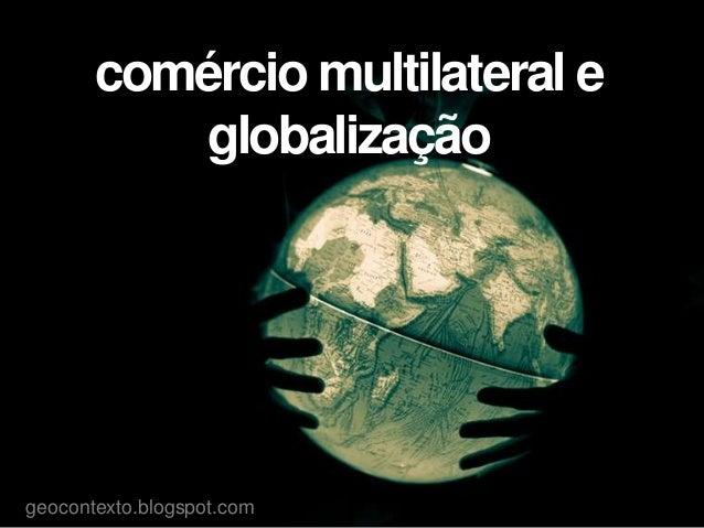 comércio multilateral eglobalizaçãogeocontexto.blogspot.com