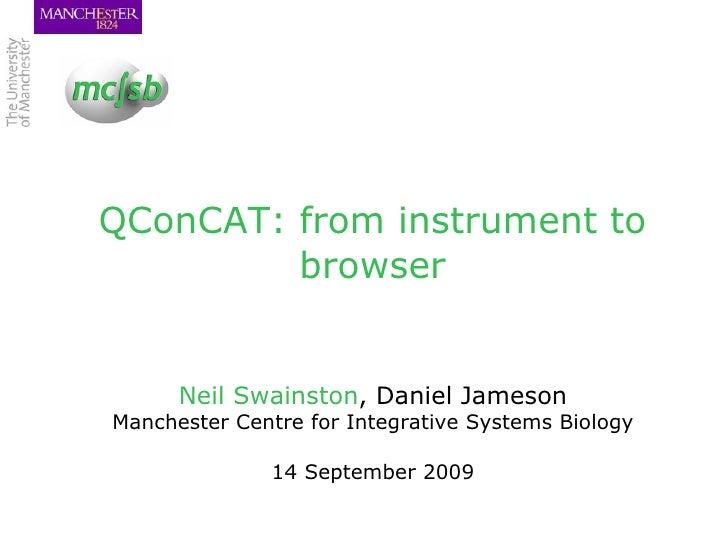 QConCAT: from instrument to browser <ul><li>Neil Swainston , Daniel Jameson </li></ul><ul><li>Manchester Centre for Integr...