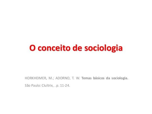 O conceito de sociologia  HORKHEIMER, M.; ADORNO, T. W. Temas básicos da sociologia.  São Paulo: Clultrix, . p. 11-24.