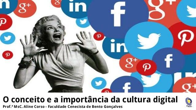 O conceito e a importância da cultura digital Prof.ª MsC. Aline Corso - Faculdade Cenecista de Bento Gonçalves