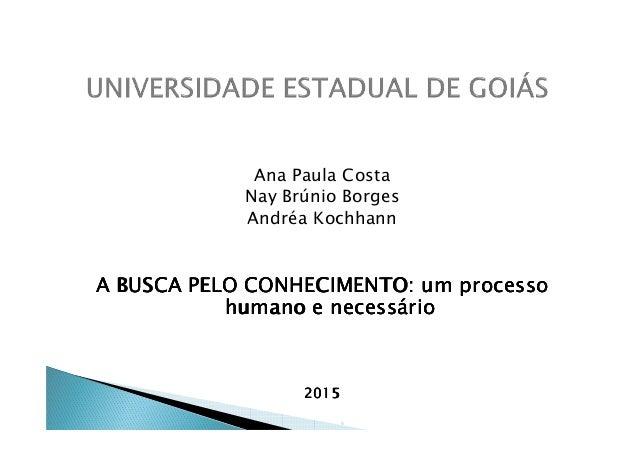 Ana Paula Costa Nay Brúnio Borges Andréa KochhannAndréa Kochhann A BUSCA PELO CONHECIMENTO: um processoA BUSCA PELO CONHEC...