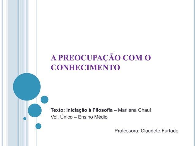 A PREOCUPAÇÃO COM O CONHECIMENTO  Texto: Iniciação à Filosofia – Marilena Chauí Vol. Único – Ensino Médio Professora: Clau...