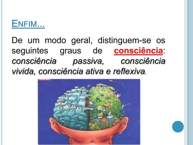 ENFIM... De um modo geral, distinguem-se os seguintes graus de consciência: consciência passiva, consciência vivida, consc...