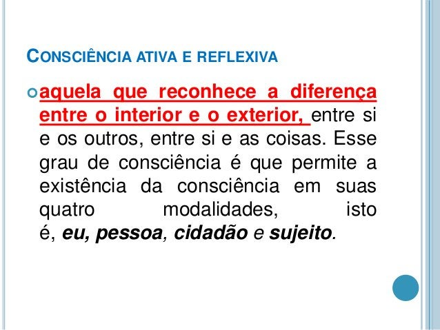 CONSCIÊNCIA ATIVA E REFLEXIVA  aquela  que reconhece a diferença entre o interior e o exterior, entre si e os outros, ent...