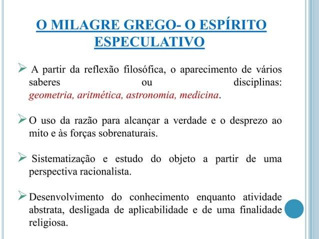 O MILAGRE GREGO- O ESPÍRITO ESPECULATIVO  A partir  da reflexão filosófica, o aparecimento de vários saberes ou disciplin...