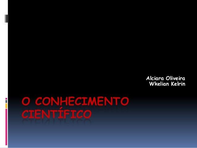 O CONHECIMENTO CIENTÍFICO Alciara Oliveira Wkelian Kelrin