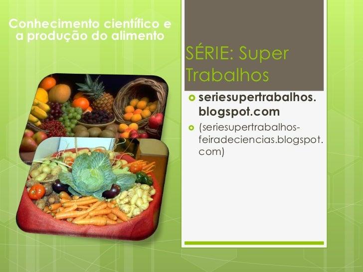 SÉRIE: Super Trabalhos<br />Conhecimento científico e a produção do alimento<br /><ul><li>seriesupertrabalhos.blogspot.com