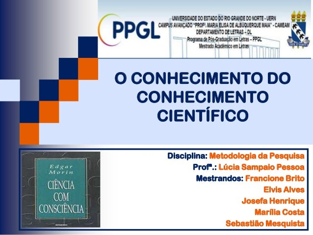 O CONHECIMENTO DO   CONHECIMENTO     CIENTÍFICO     Disciplina: Metodologia da Pesquisa            Profª.: Lúcia Sampaio P...
