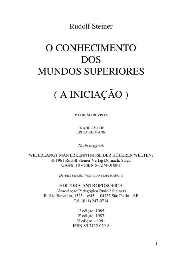 1 Rudolf Steiner O CONHECIMENTO DOS MUNDOS SUPERIORES ( A INICIAÇÃO ) 3ª EDIÇÃO REVISTA TRADUÇÃO DE ERIKA REIMANN Título o...