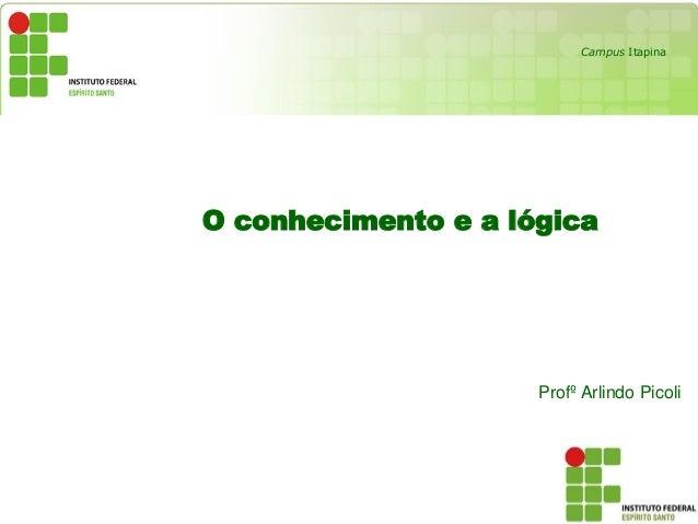 O conhecimento e a lógica Profº Arlindo Picoli Campus Itapina