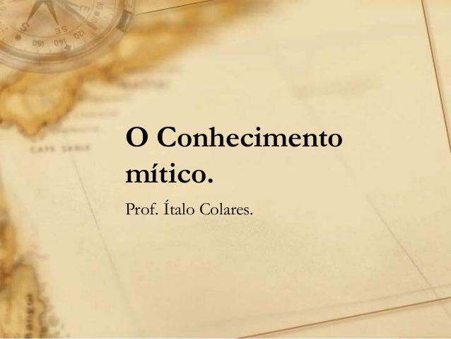 O Conhecimento mítico. Prof. Ítalo Colares.
