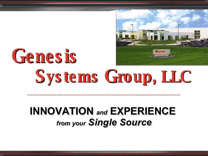 G enesis   S ystems  G roup, LLC INNOVATION   and   EXPERIENCE   from your  Single Source