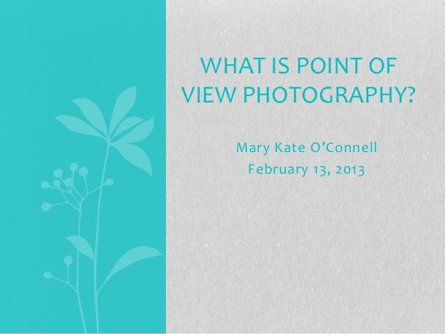 WHAT IS POINT OFVIEW PHOTOGRAPHY?    Mary Kate O'Connell     February 13, 2013